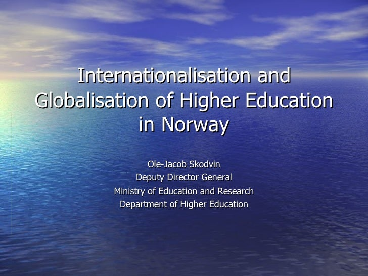 Internationalisation and Globalisation of Higher Education in Norway Ole-Jacob Skodvin Deputy Director General Ministry of...