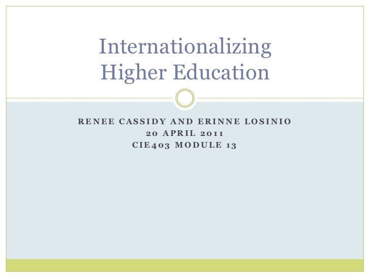 Renee Cassidy and Erinne Losinio<br />20 April 2011<br />CIE403 Module 13<br />Internationalizing Higher Education <br />