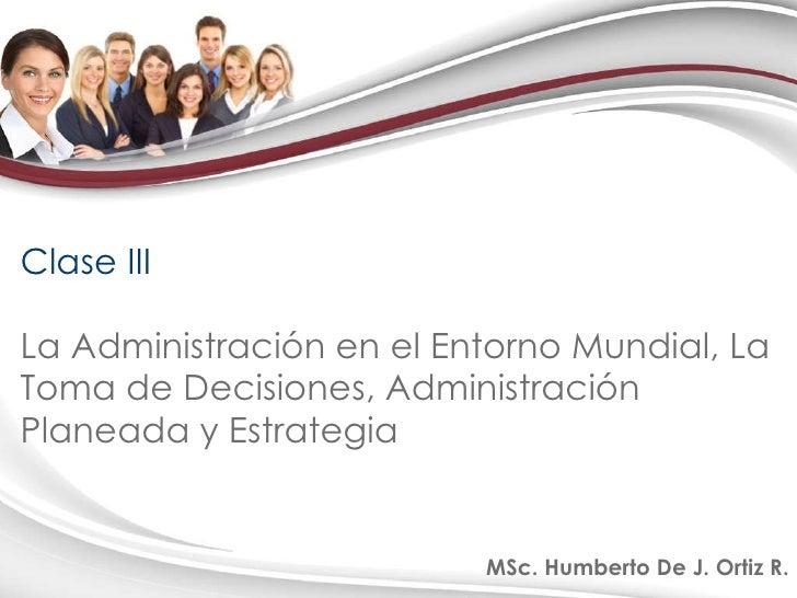 Clase III La Administración en el Entorno Mundial, La Toma de Decisiones, Administración Planeada y Estrategia MSc. Humber...