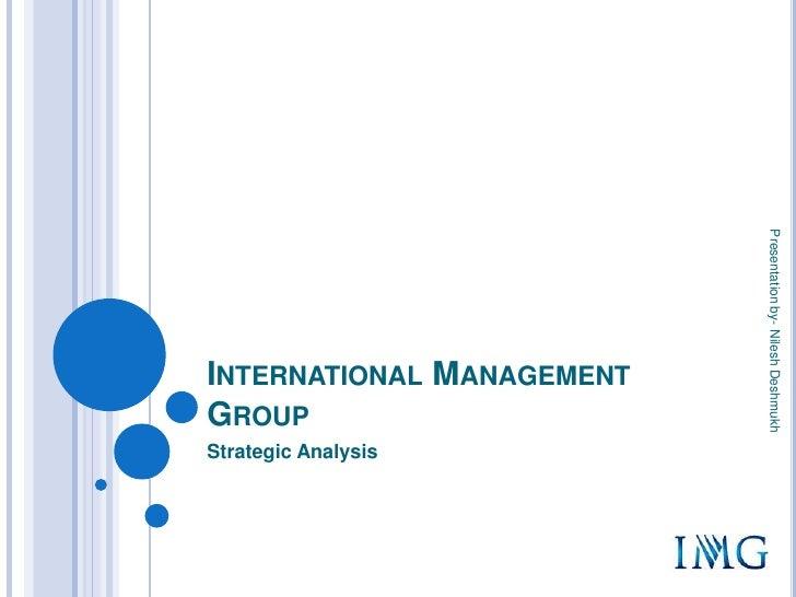 International Management Group<br />Strategic Analysis<br />Presentation by- Nilesh Deshmukh <br />