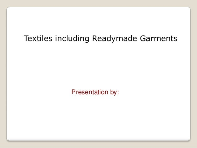Textiles including Readymade Garments           Presentation by: