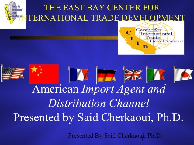 Presented By Said Cherkaoui, Ph.D. 1 THE EAST BAY CENTER FOR INTERNATIONAL TRADE DEVELOPMENT American Import Agent and Dis...
