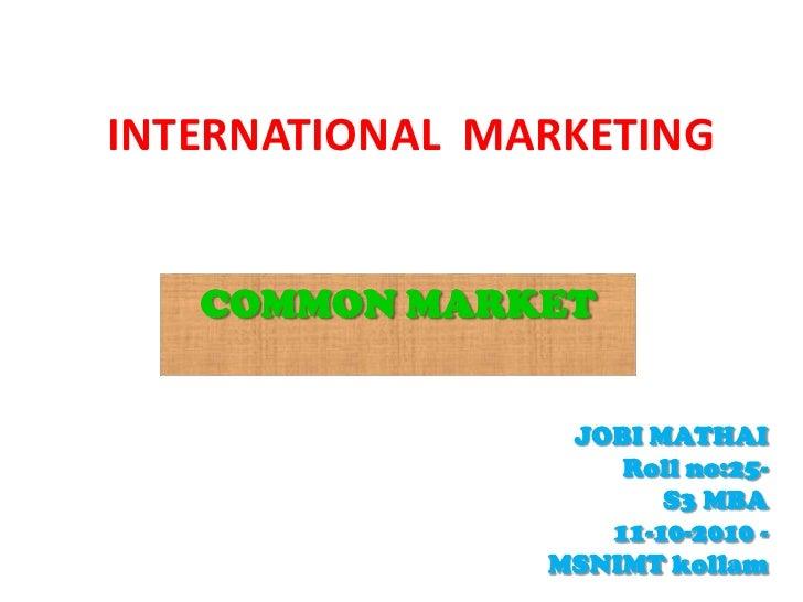 INTERNATIONALMARKETING<br />COMMON MARKET<br />JOBI MATHAI<br />Roll no:25-                                               ...