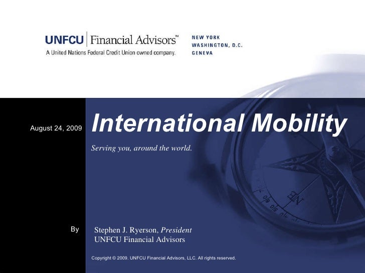 International Mobility August 24, 2009 Copyright © 2009. UNFCU Financial Advisors, LLC. All rights reserved.  By Stephen J...