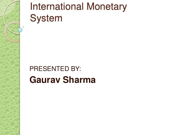 International MonetarySystemPRESENTED BY:Gaurav Sharma
