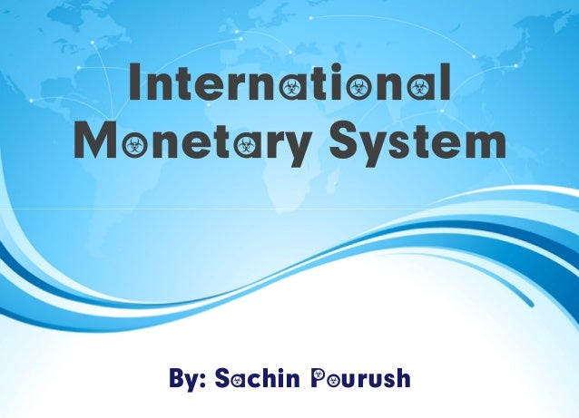 International Monetary System By: Sachin Pourush