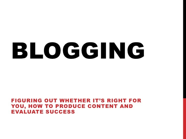 blogging<br />Figuringoutwhetherit's right for you, howtoproducecontent and evaluatesuccess<br />