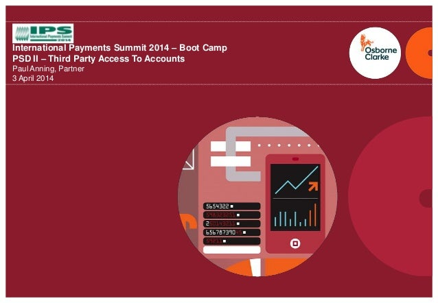osborneclarke.com 0 International Payments Summit 2014 – Boot Camp PSD II – Third Party Access To Accounts Paul Anning, Pa...