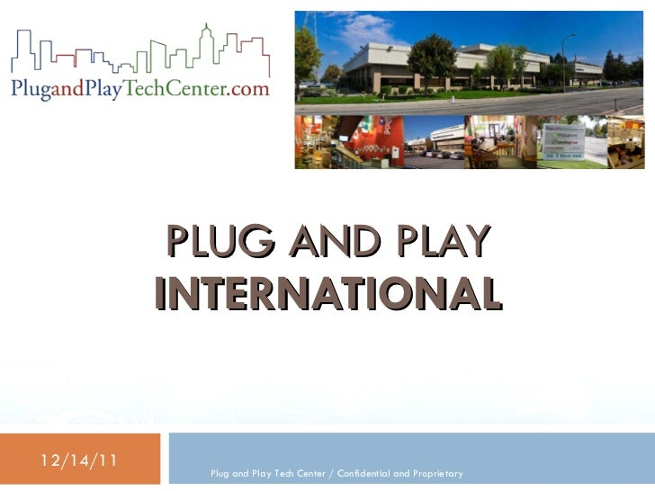 PLUG AND PLAY           INTERNATIONAL12/14/11             Plug and Play Tech Center / Confidential and Proprietary