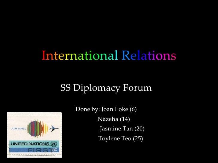 I n t e r n a t i o n a l   R e l a t i o n s SS Diplomacy Forum Done by: Joan Loke (6) Nazeha (14)  Jasmine Tan (20) Toyl...