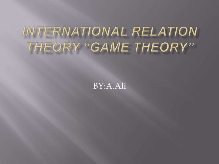 "INTERNATIONAL RELATION THEORY ""GAME THEORY"" <br />BY:A.Ali<br />"