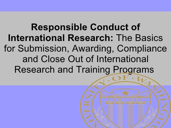 Responsible Conduct of International Research:  The Basics for Submission, Awarding, Compliance and Close Out of Internati...