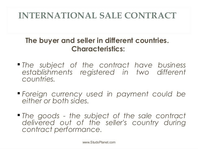 INTERNATIONAL SALE CONTRACT The buyer and seller in different countries. Characteristics:  The subject of the contract ha...