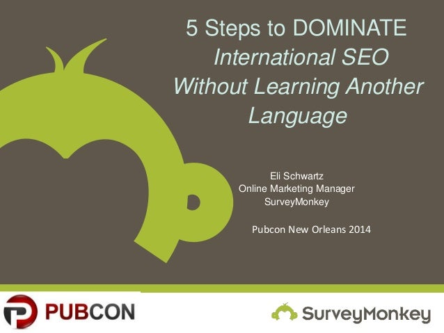 5 Steps to DOMINATE International SEO Without Learning Another Language Eli Schwartz Online Marketing Manager SurveyMonkey...