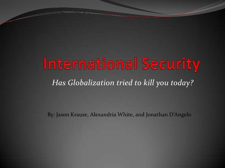 International Security<br />Has Globalization tried to kill you today?<br />By: Jason Krause, Alexandria White, and Jonath...