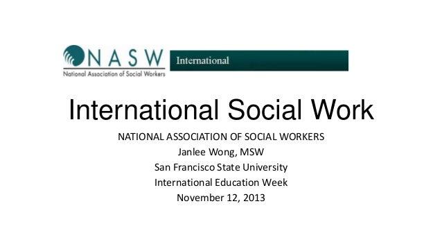 International Social Work NATIONAL ASSOCIATION OF SOCIAL WORKERS Janlee Wong, MSW San Francisco State University Internati...