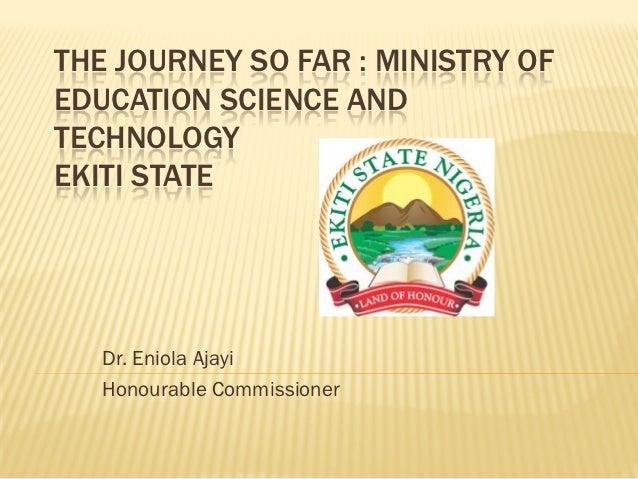 THE JOURNEY SO FAR : MINISTRY OFEDUCATION SCIENCE ANDTECHNOLOGYEKITI STATE   Dr. Eniola Ajayi   Honourable Commissioner