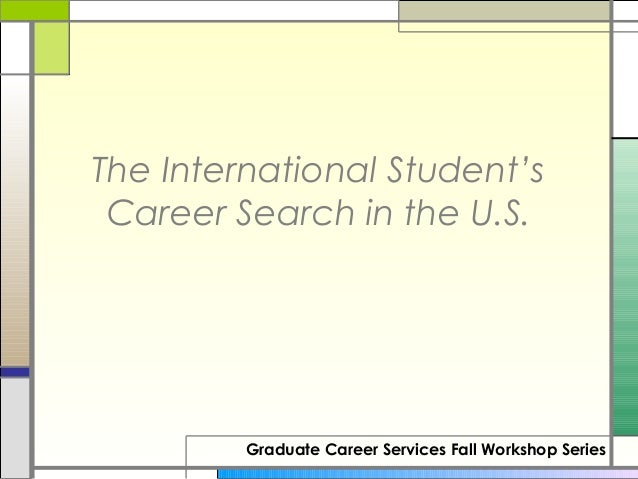 The International Student's Career Search in the U.S.         Graduate Career Services Fall Workshop Series