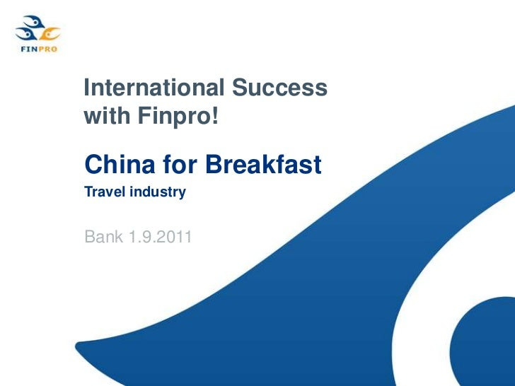 International Success with Finpro!<br />China for Breakfast<br />Travel industry  <br />Bank 1.9.2011<br />
