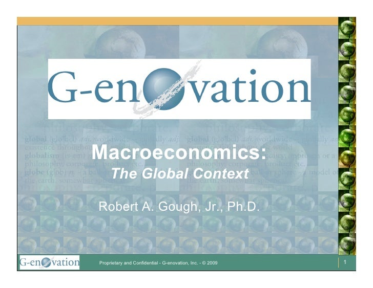 Macroeconomics:      The Global Context  Robert A. Gough, Jr., Ph.D.    Proprietary and Confidential - G-enovation, Inc. -...