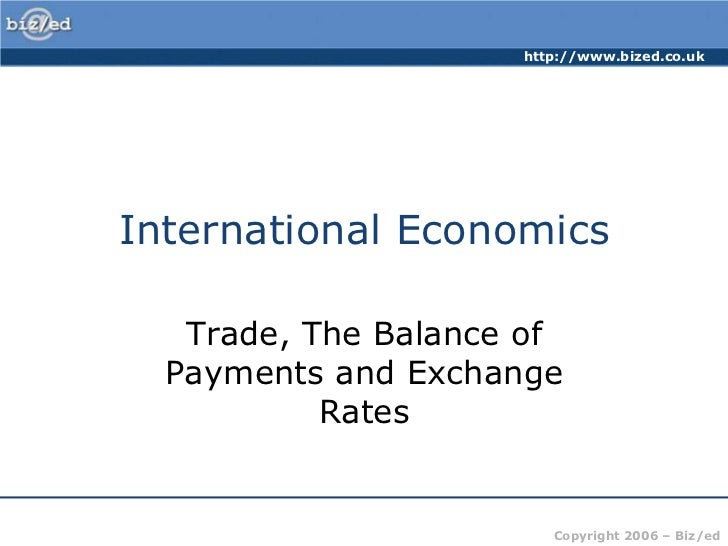 http://www.bized.co.ukInternational Economics   Trade, The Balance of  Payments and Exchange           Rates              ...