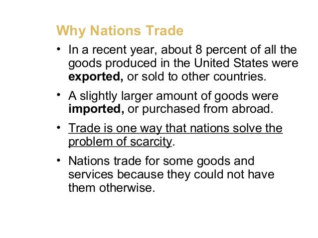 Why Nations Trade • In a recent year, about 8 percent of all the goods produced in the United States were exported, or sol...