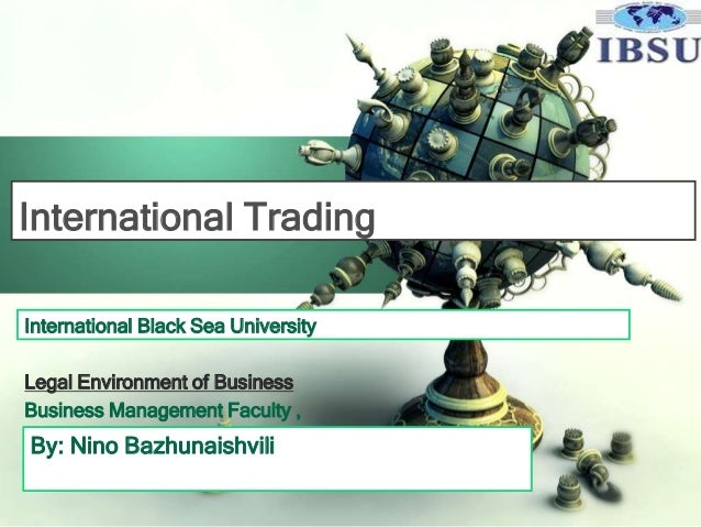 International Trading International Black Sea University Legal Environment of Business Business Management Faculty ,  By: ...