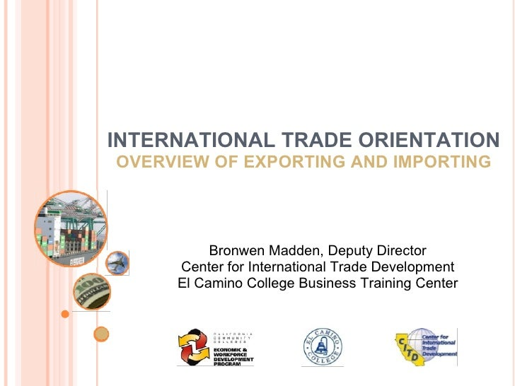 El Camino College Business Training Center  INTERNATIONAL TRADE ORIENTATION OVERVIEW OF EXPORTING AND IMPORTING Bronwen Ma...