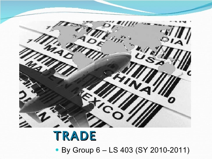 INTERNATIONAL TRADE <ul><li>By Group 6 – LS 403 (SY 2010-2011) </li></ul>
