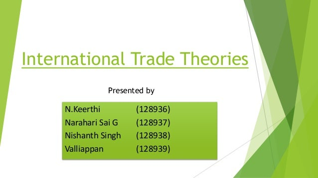 International Trade Theories N.Keerthi (128936) Narahari Sai G (128937) Nishanth Singh (128938) Valliappan (128939) Presen...