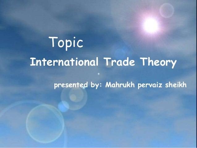 Topic International Trade Theory presented by: Mahrukh pervaiz sheikh