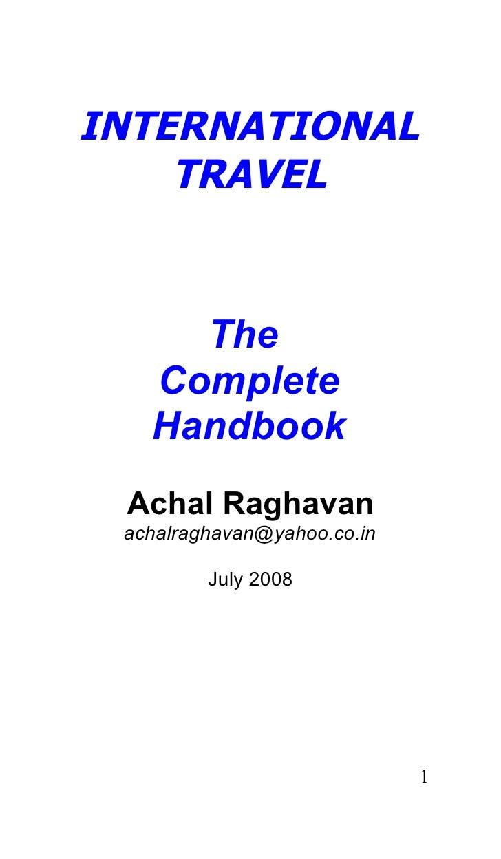 INTERNATIONAL     TRAVEL        The    Complete    Handbook  Achal Raghavan  achalraghavan@yahoo.co.in           July 2008...