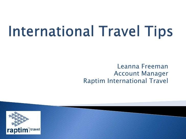 International Travel Tips<br />Leanna Freeman<br />Account Manager<br />Raptim International Travel<br />