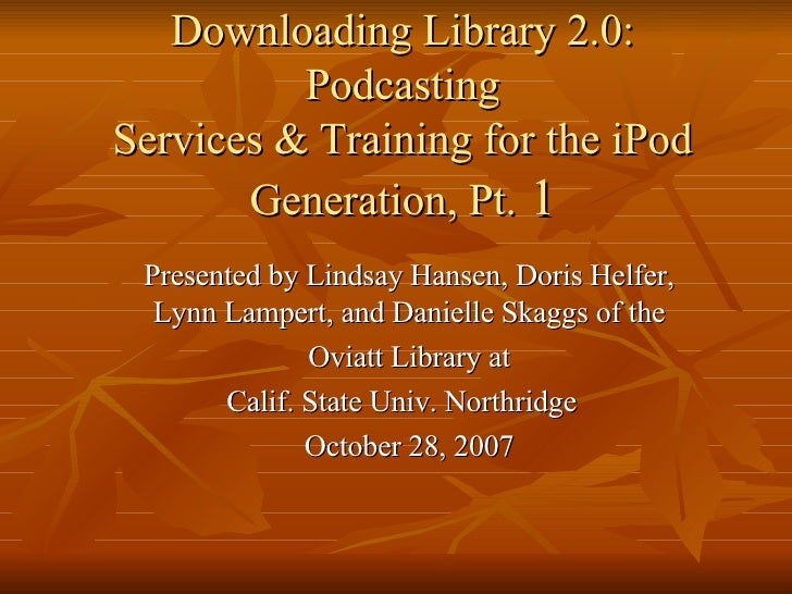 Downloading Library 2.0: Podcasting Services & Training for the iPod Generation, Pt.  1 Presented by Lindsay Hansen, Doris...