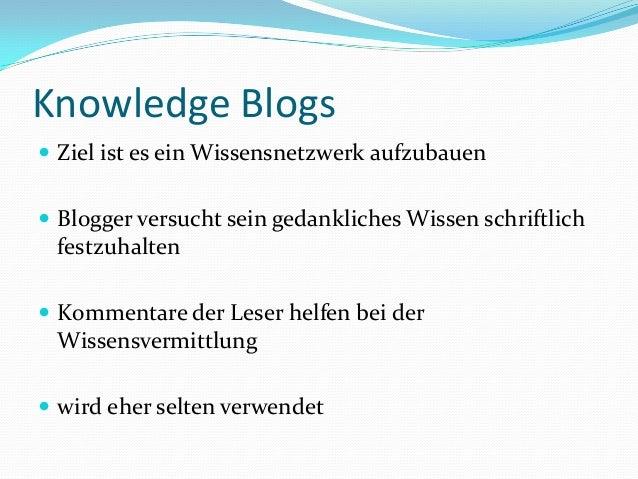 Knowledge Blogs  Ziel ist es ein Wissensnetzwerk aufzubauen  Blogger versucht sein gedankliches Wissen schriftlich festz...