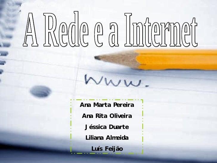 A Rede e a Internet Ana Marta Pereira Ana Rita Oliveira Jéssica Duarte Liliana Almeida Luís Feijão