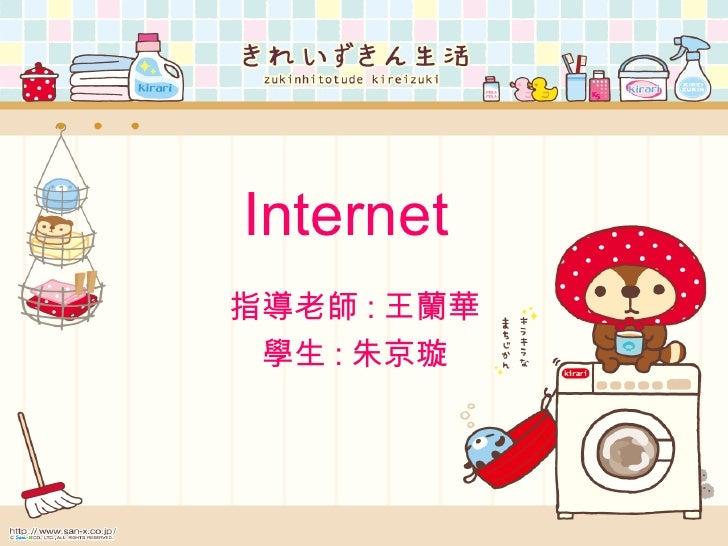 Internet 指導老師 : 王蘭華  學生 : 朱京璇
