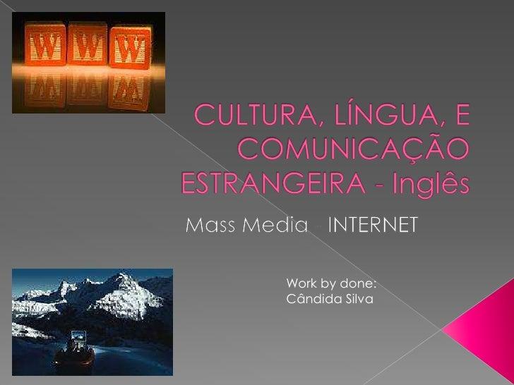 CULTURA, LÍNGUA, E COMUNICAÇÃO ESTRANGEIRA - Inglês<br />Mass Media - INTERNET<br />Work by done:<br />Cândida Silva<br />