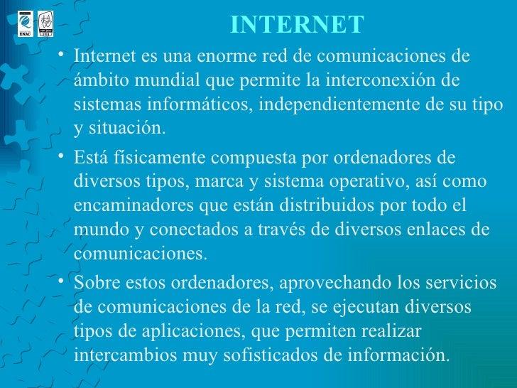 INTERNET <ul><ul><li>Internet es una enorme red de comunicaciones de ámbito mundial que permite la interconexión de sistem...