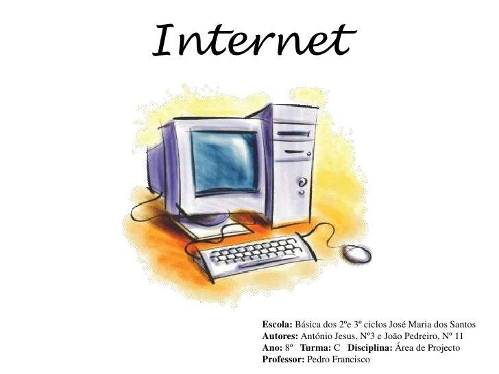 Internet<br />Escola: Básica dos 2ºe 3º ciclos José Maria dos Santos<br />Autores: António Jesus, Nº3 e João Pedreiro, Nº ...