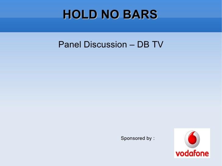HOLD NO BARS <ul><li>Panel Discussion –  DB TV </li></ul>