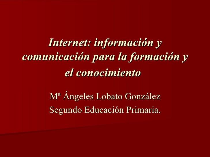 Internet: información y comunicación para la formación y el conocimiento   Mª Ángeles Lobato González Segundo Educación Pr...