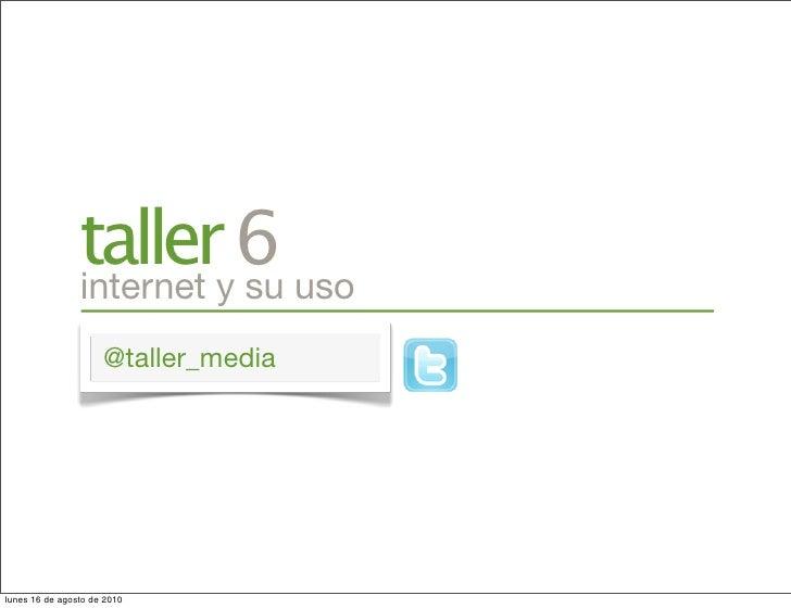 tallery6 uso                 internet su                      @taller_media     lunes 16 de agosto de 2010
