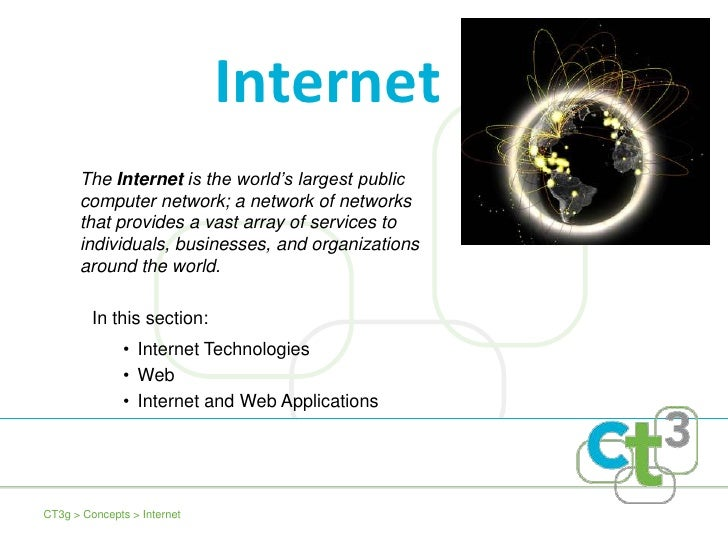 Internet       The Internet is the world's largest public       computer network; a network of networks       that provide...