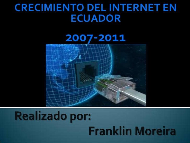 CRECIMIENTO DEL INTERNET EN ECUADOR<br />2007-2011<br />Realizadopor:                             Franklin Moreira<br />