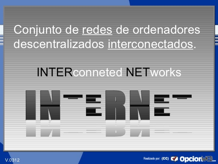 Conjunto de redes de ordenadores   descentralizados interconectados.         INTERconneted NETworks                       ...