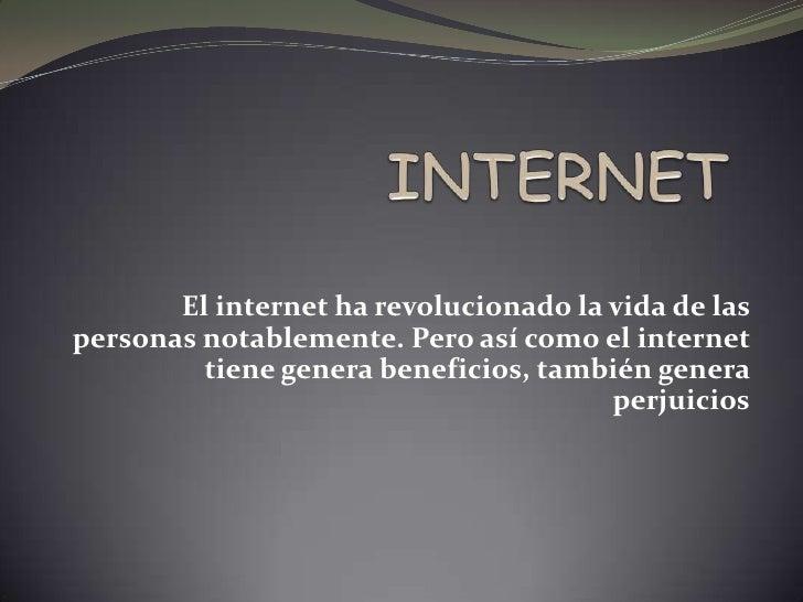 El internet ha revolucionado la vida de laspersonas notablemente. Pero así como el internet         tiene genera beneficio...