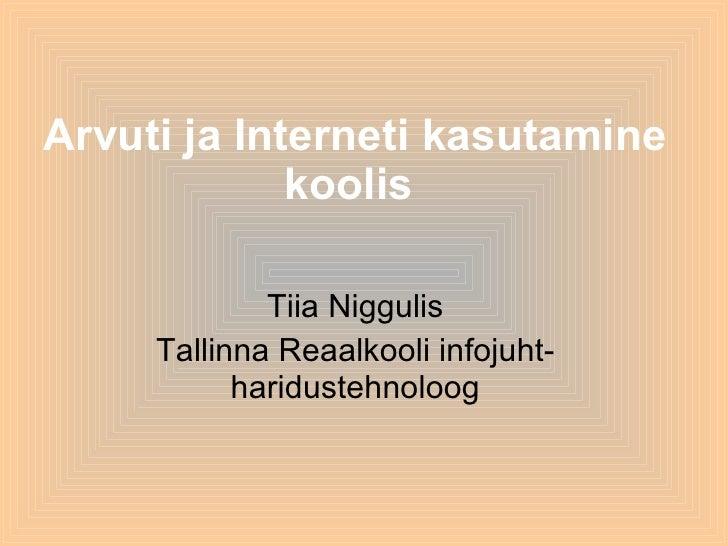 Arvuti ja Interneti kasutamine koolis   Tiia Niggulis Tallinna Reaalkooli infojuht-haridustehnoloog