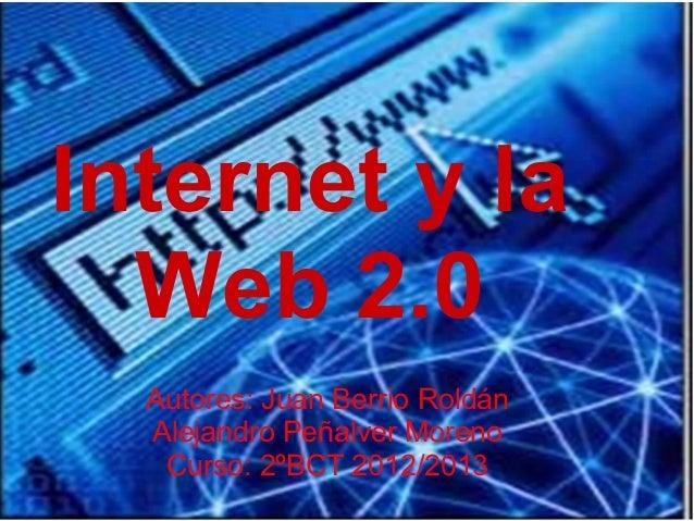 Internet y la  Web 2.0  Autores: Juan Berrio Roldán  Alejandro Peñalver Moreno   Curso: 2ºBCT 2012/2013