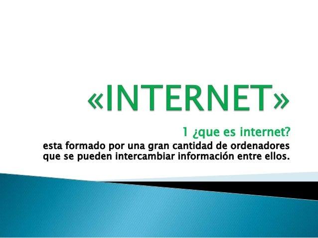 1 ¿que es internet?esta formado por una gran cantidad de ordenadoresque se pueden intercambiar información entre ellos.